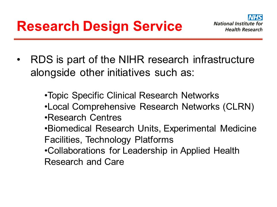 Research Design Service RDS is part of the NIHR research infrastructure alongside other initiatives such as: Topic Specific Clinical Research Networks