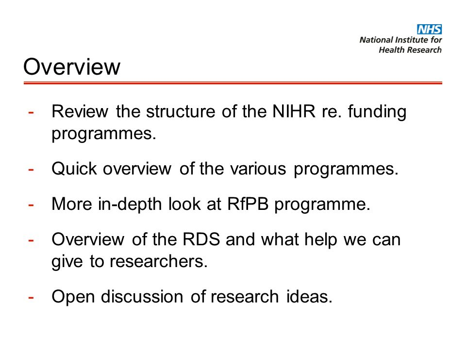 Overview -Review the structure of the NIHR re. funding programmes. -Quick overview of the various programmes. -More in-depth look at RfPB programme. -