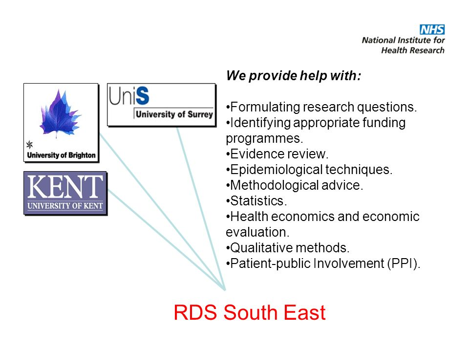 RDS South East We provide help with: Formulating research questions. Identifying appropriate funding programmes. Evidence review. Epidemiological tech