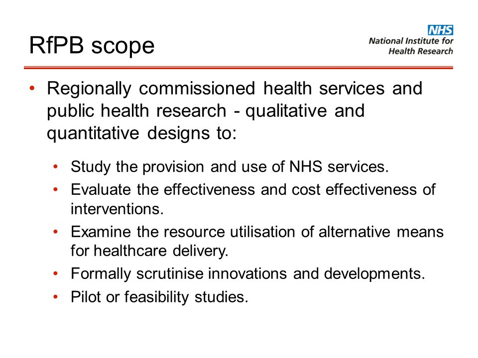 RfPB scope Regionally commissioned health services and public health research - qualitative and quantitative designs to: Study the provision and use o