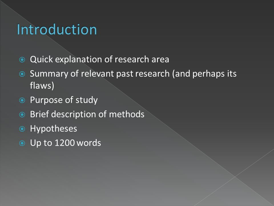 Quick explanation of research area Summary of relevant past research (and perhaps its flaws) Purpose of study Brief description of methods Hypotheses