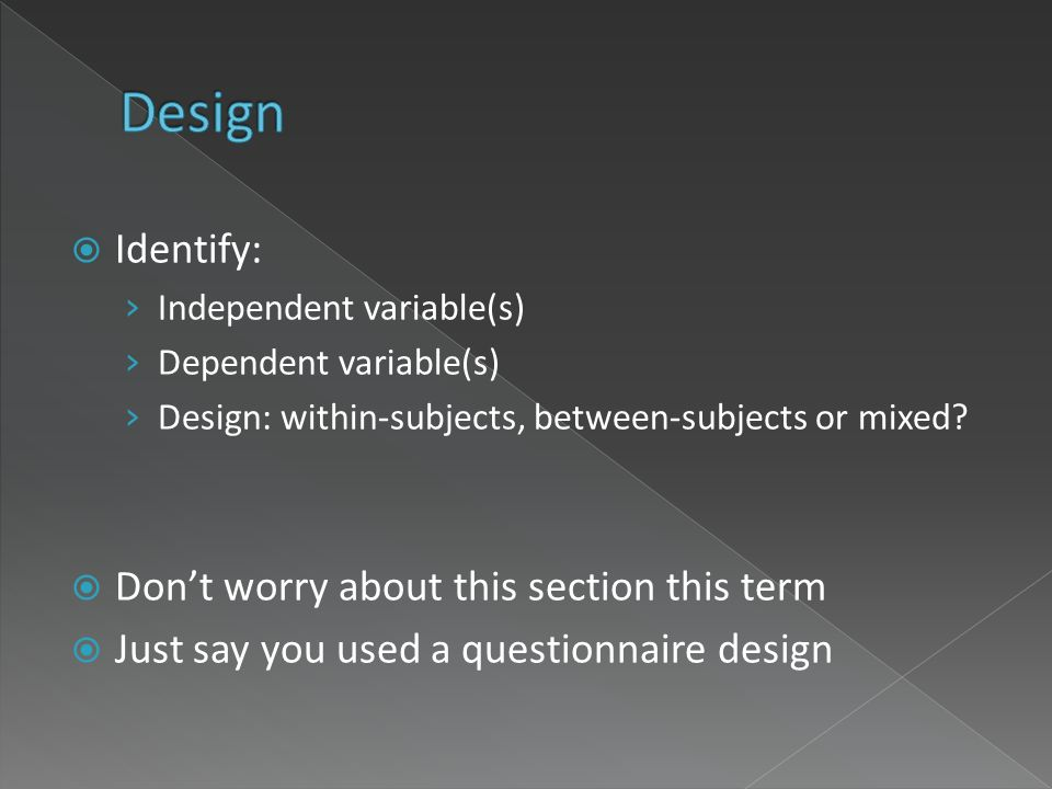 Identify: Independent variable(s) Dependent variable(s) Design: within-subjects, between-subjects or mixed? Dont worry about this section this term Ju