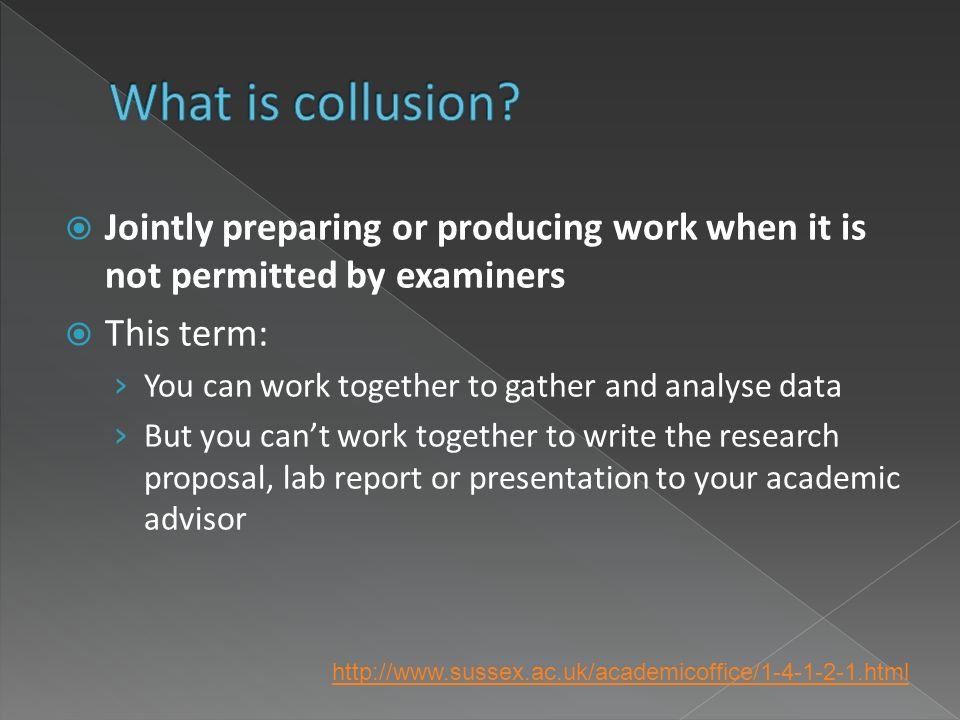 Jointly preparing or producing work when it is not permitted by examiners This term: You can work together to gather and analyse data But you cant work together to write the research proposal, lab report or presentation to your academic advisor http://www.sussex.ac.uk/academicoffice/1-4-1-2-1.html