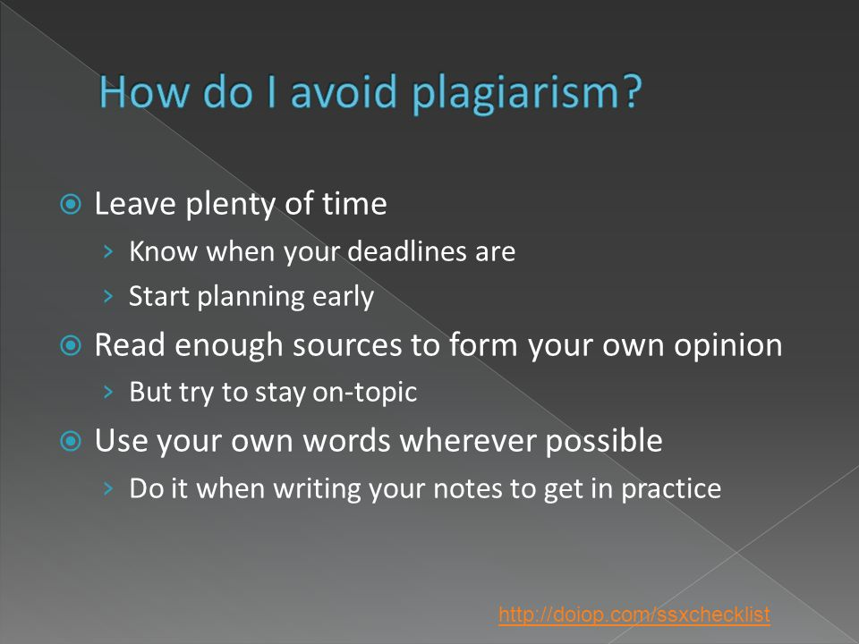 Leave plenty of time Know when your deadlines are Start planning early Read enough sources to form your own opinion But try to stay on-topic Use your own words wherever possible Do it when writing your notes to get in practice http://doiop.com/ssxchecklist