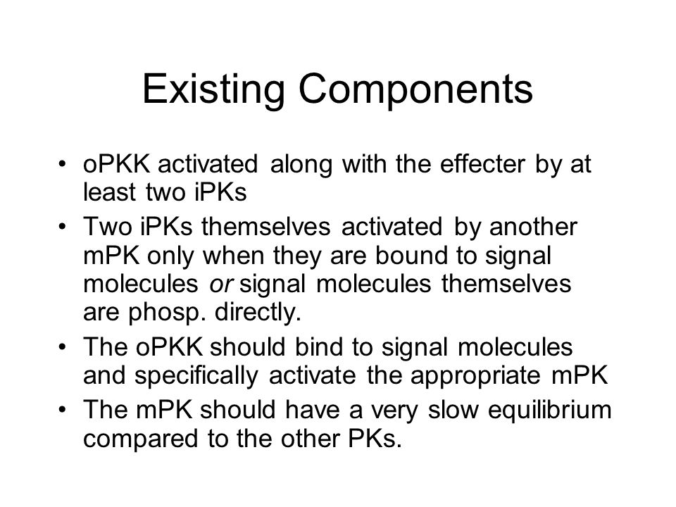 Existing Components oPKK activated along with the effecter by at least two iPKs Two iPKs themselves activated by another mPK only when they are bound to signal molecules or signal molecules themselves are phosp.