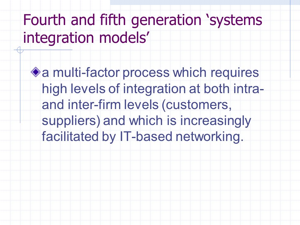 Fourth and fifth generation systems integration models a multi-factor process which requires high levels of integration at both intra- and inter-firm levels (customers, suppliers) and which is increasingly facilitated by IT-based networking.