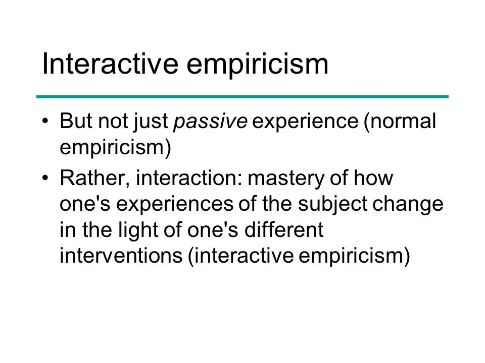 Interactive empiricism But not just passive experience (normal empiricism) Rather, interaction: mastery of how one s experiences of the subject change in the light of one s different interventions (interactive empiricism)