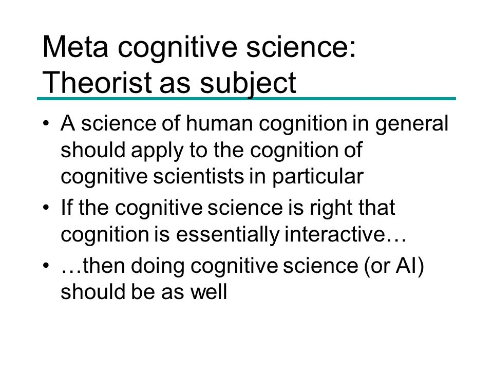 Meta cognitive science: Theorist as subject A science of human cognition in general should apply to the cognition of cognitive scientists in particula