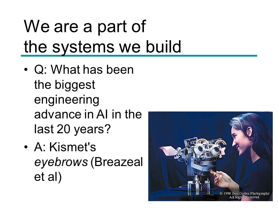 We are a part of the systems we build Q: What has been the biggest engineering advance in AI in the last 20 years.