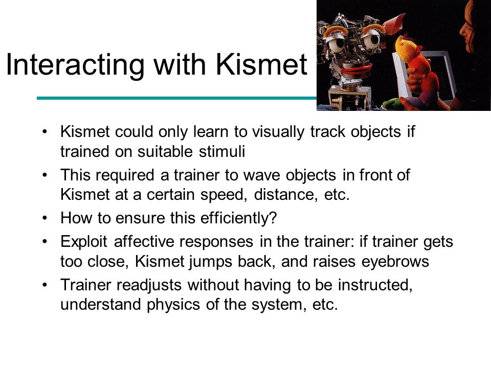 Interacting with Kismet Kismet could only learn to visually track objects if trained on suitable stimuli This required a trainer to wave objects in fr