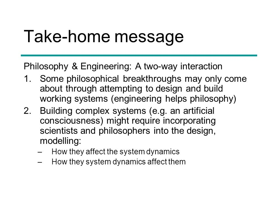 Take-home message Philosophy & Engineering: A two-way interaction 1.Some philosophical breakthroughs may only come about through attempting to design and build working systems (engineering helps philosophy) 2.Building complex systems (e.g.