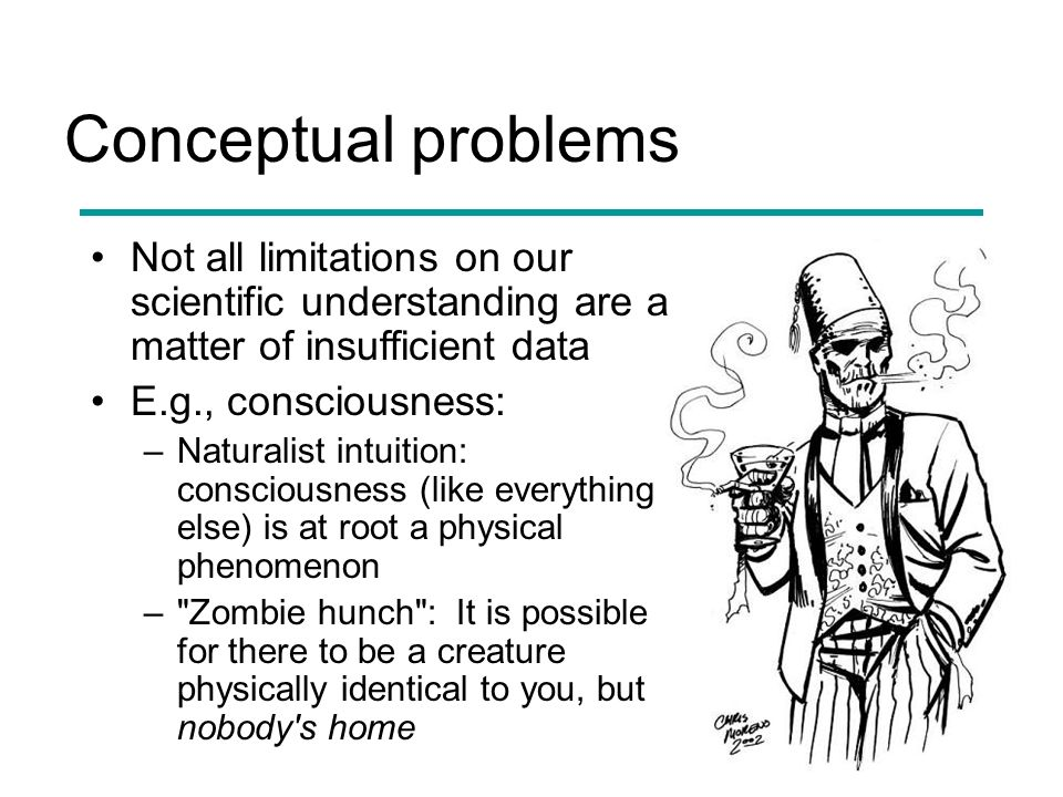 Conceptual problems Not all limitations on our scientific understanding are a matter of insufficient data E.g., consciousness: –Naturalist intuition: consciousness (like everything else) is at root a physical phenomenon – Zombie hunch : It is possible for there to be a creature physically identical to you, but nobody s home