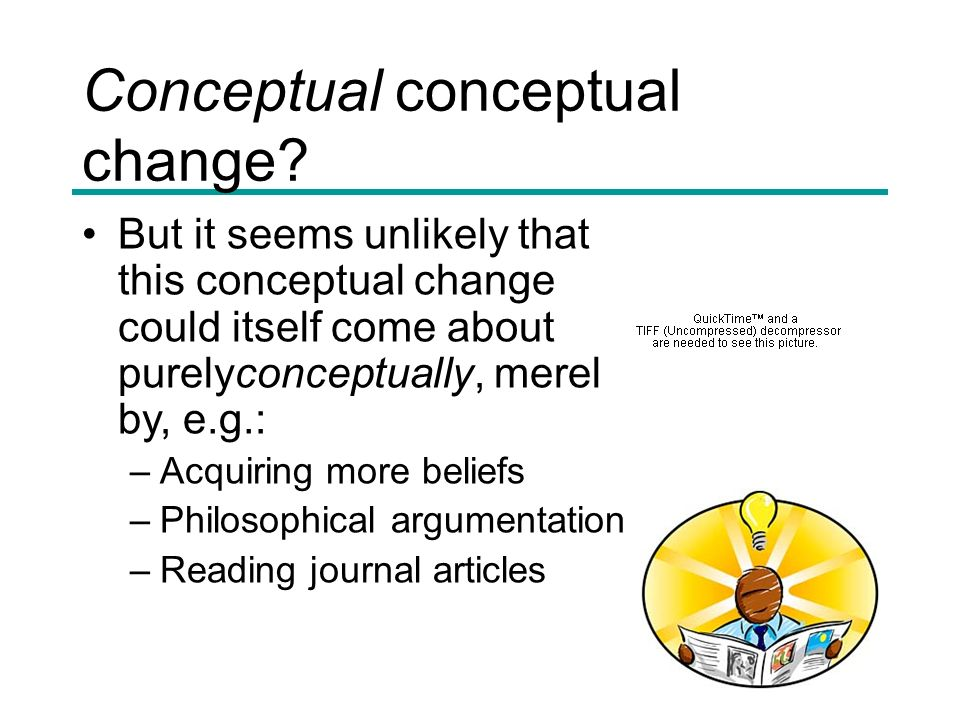 Conceptual conceptual change? But it seems unlikely that this conceptual change could itself come about purelyconceptually, merely by, e.g.: –Acquirin