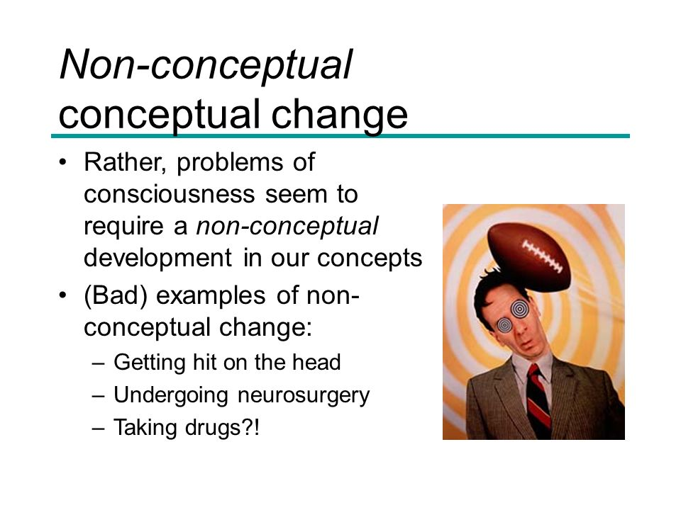 Non-conceptual conceptual change Rather, problems of consciousness seem to require a non-conceptual development in our concepts (Bad) examples of non- conceptual change: –Getting hit on the head –Undergoing neurosurgery –Taking drugs !