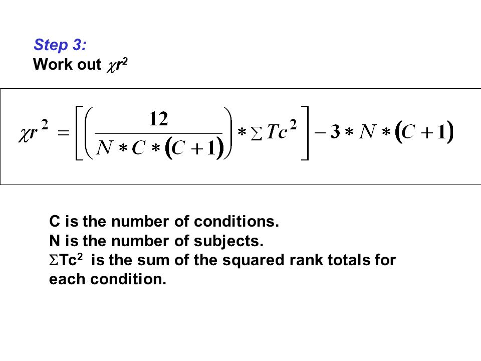 Step 3: Work out r 2 C is the number of conditions. N is the number of subjects. Tc 2 is the sum of the squared rank totals for each condition.