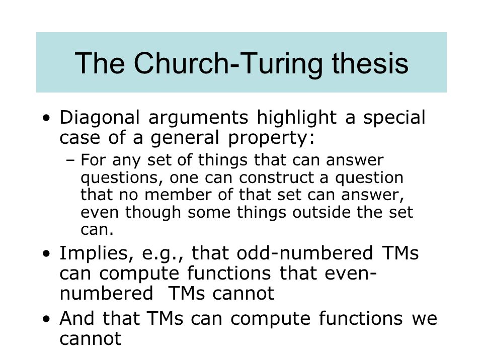 The Church-Turing thesis Diagonal arguments highlight a special case of a general property: –For any set of things that can answer questions, one can