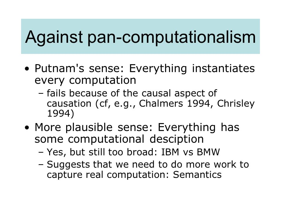 Against pan-computationalism Putnam's sense: Everything instantiates every computation –fails because of the causal aspect of causation (cf, e.g., Cha