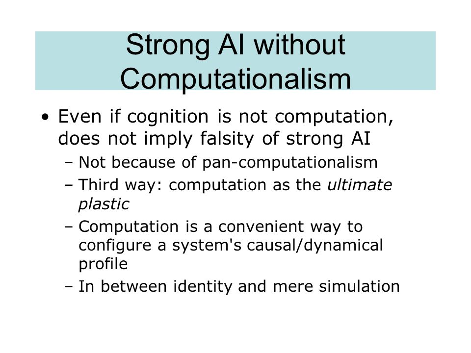 Strong AI without Computationalism Even if cognition is not computation, does not imply falsity of strong AI –Not because of pan-computationalism –Thi