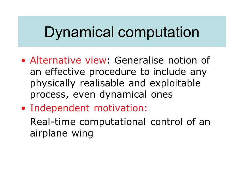 Dynamical computation Alternative view: Generalise notion of an effective procedure to include any physically realisable and exploitable process, even