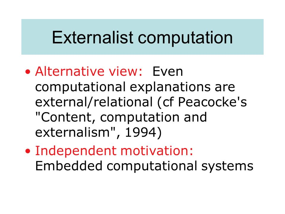 Externalist computation Alternative view: Even computational explanations are external/relational (cf Peacocke's