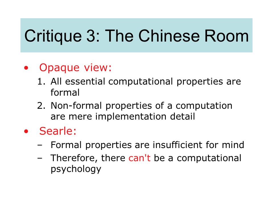 Critique 3: The Chinese Room Opaque view: 1.All essential computational properties are formal 2.Non-formal properties of a computation are mere implem