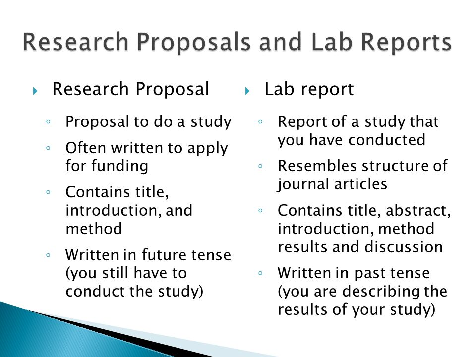 Research Proposal Proposal to do a study Often written to apply for funding Contains title, introduction, and method Written in future tense (you stil