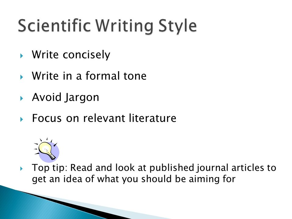 Write concisely Write in a formal tone Avoid Jargon Focus on relevant literature Top tip: Read and look at published journal articles to get an idea o