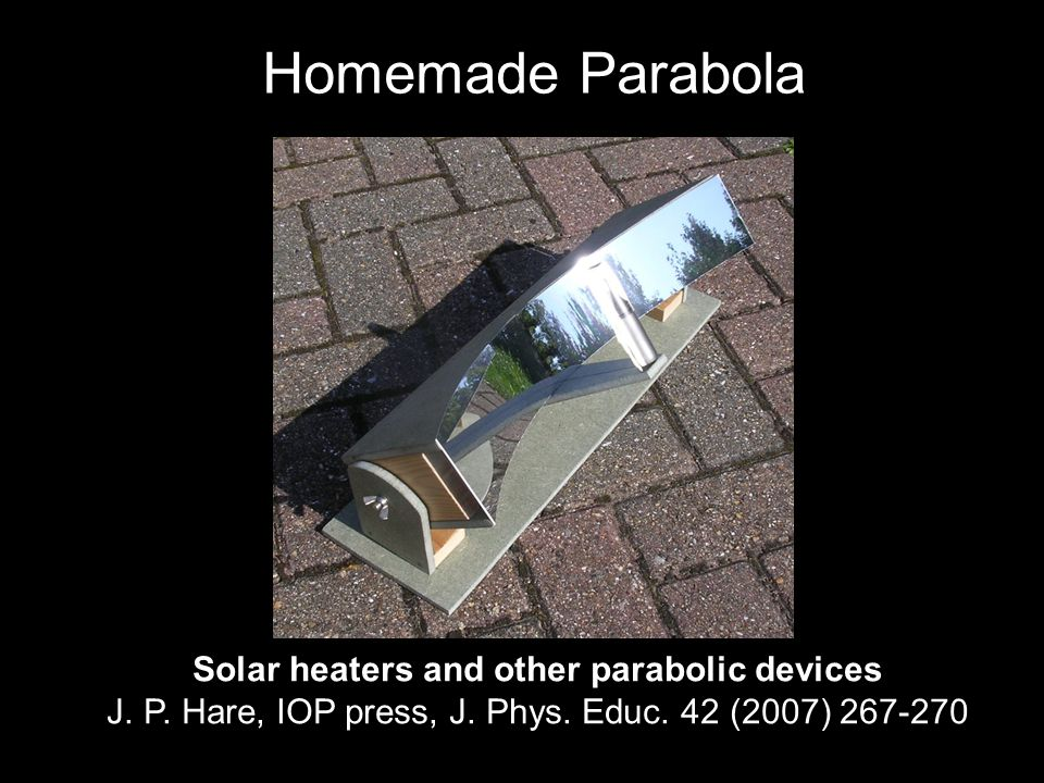 Homemade Parabola Solar heaters and other parabolic devices J. P. Hare, IOP press, J. Phys. Educ. 42 (2007) 267-270