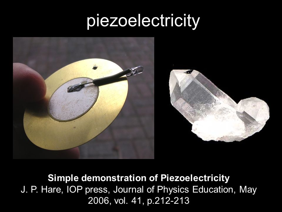 piezoelectricity Simple demonstration of Piezoelectricity J. P. Hare, IOP press, Journal of Physics Education, May 2006, vol. 41, p.212-213