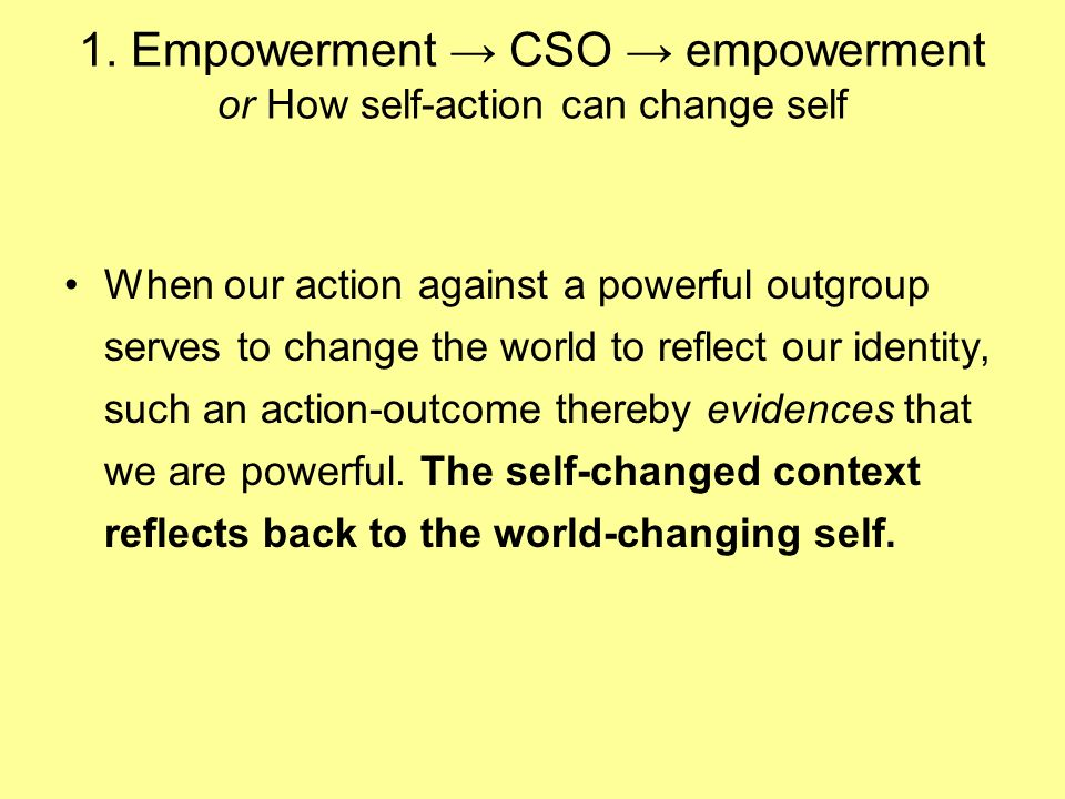 1. Empowerment CSO empowerment or How self-action can change self When our action against a powerful outgroup serves to change the world to reflect ou