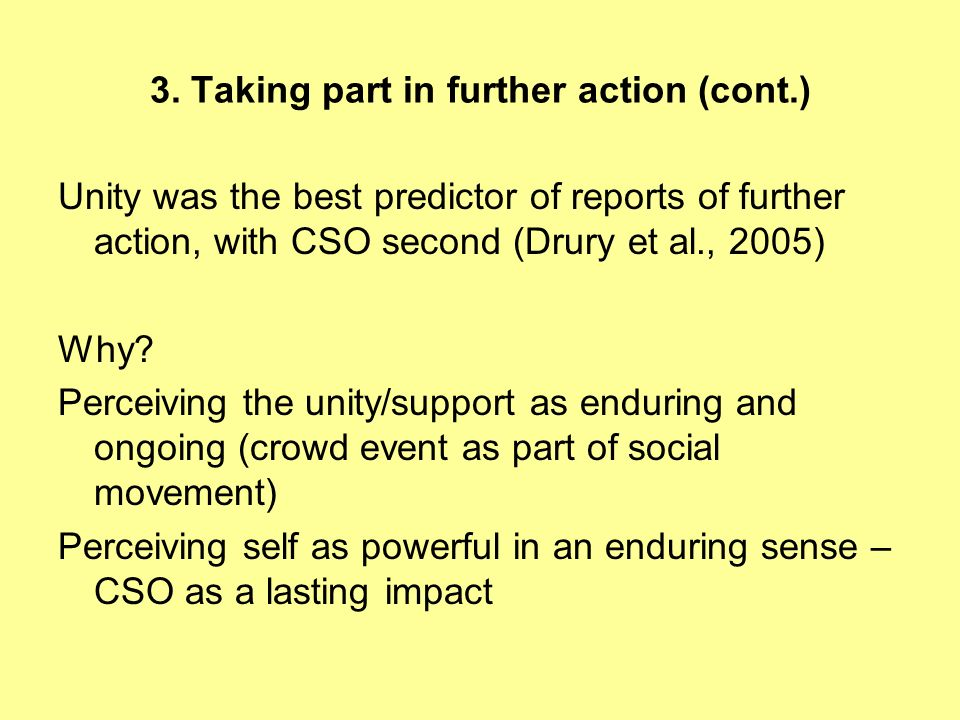 3. Taking part in further action (cont.) Unity was the best predictor of reports of further action, with CSO second (Drury et al., 2005) Why? Perceivi