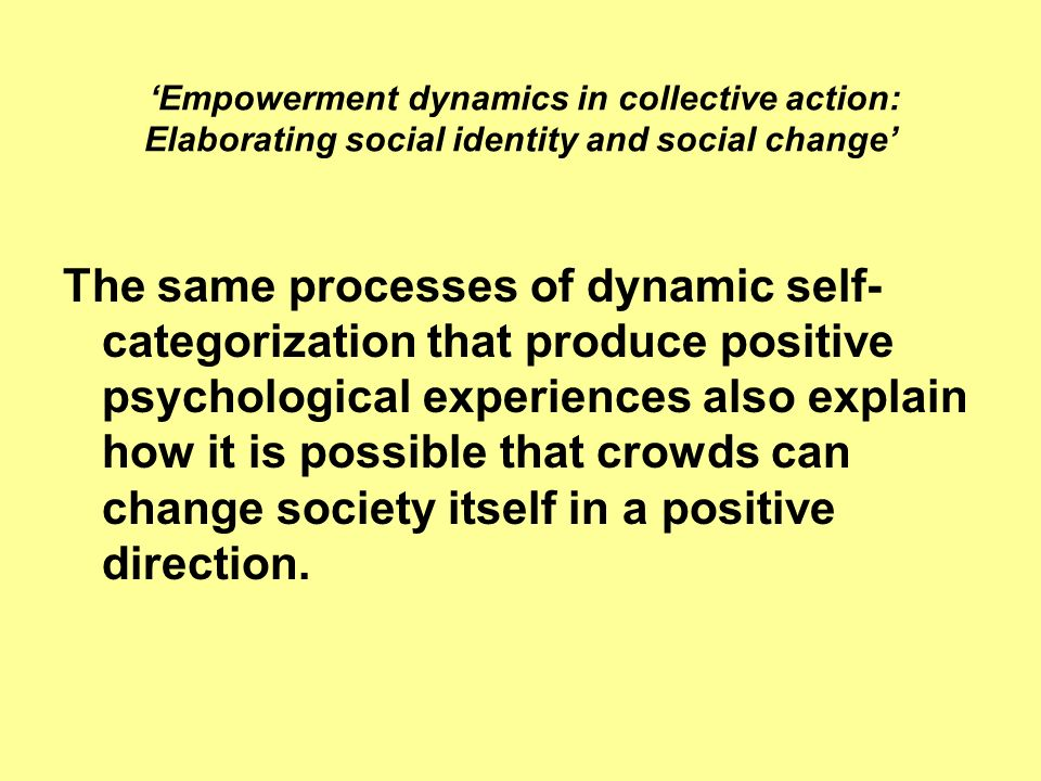Empowerment dynamics in collective action: Elaborating social identity and social change The same processes of dynamic self- categorization that produ