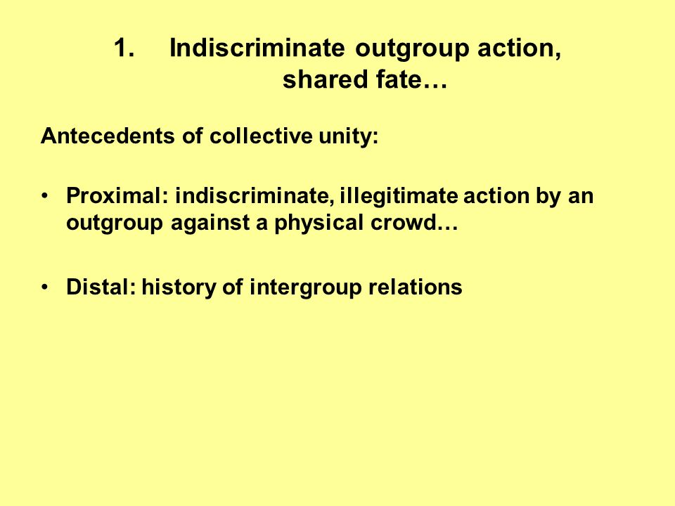 1.Indiscriminate outgroup action, shared fate… Antecedents of collective unity: Proximal: indiscriminate, illegitimate action by an outgroup against a