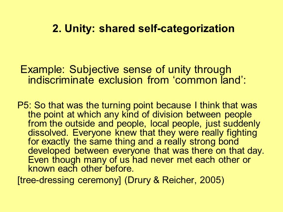 2. Unity: shared self-categorization Example: Subjective sense of unity through indiscriminate exclusion from common land: P5: So that was the turning