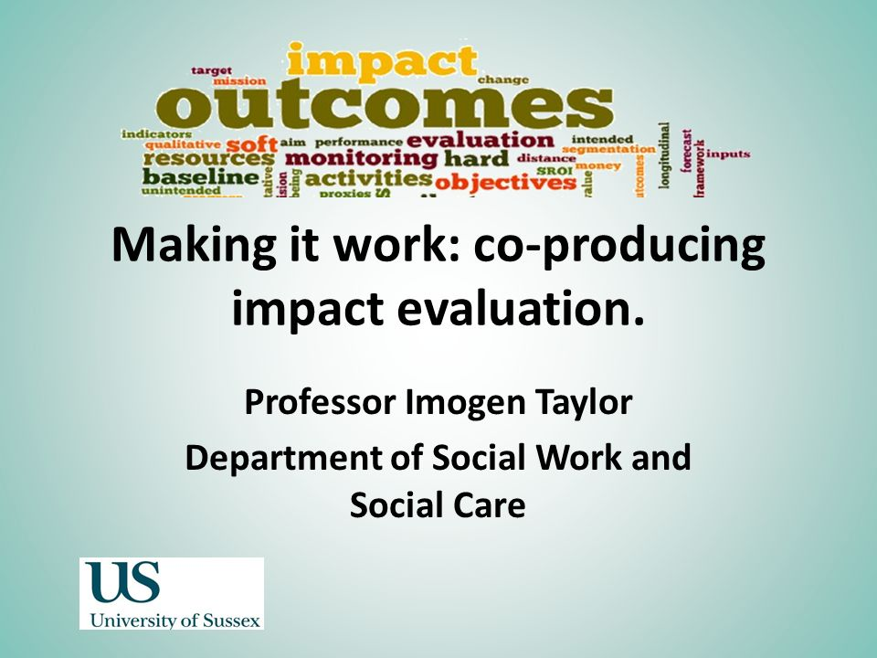 Making it work: co-producing impact evaluation. Professor Imogen Taylor Department of Social Work and Social Care