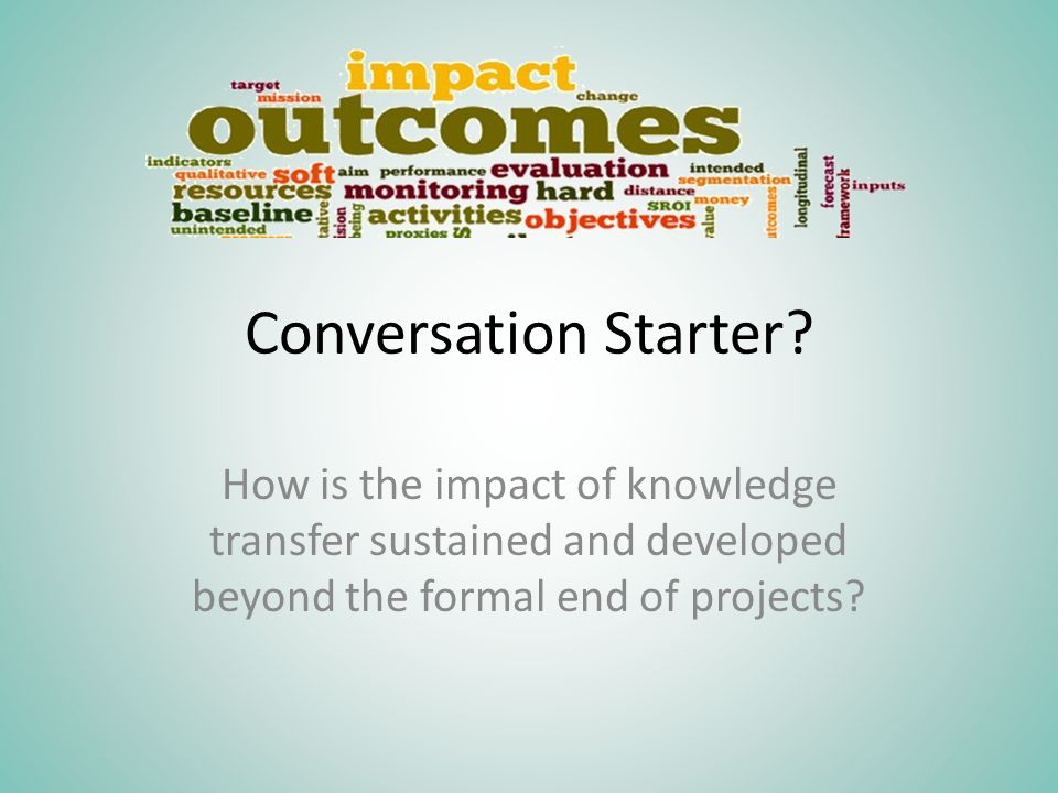 Conversation Starter? How is the impact of knowledge transfer sustained and developed beyond the formal end of projects?