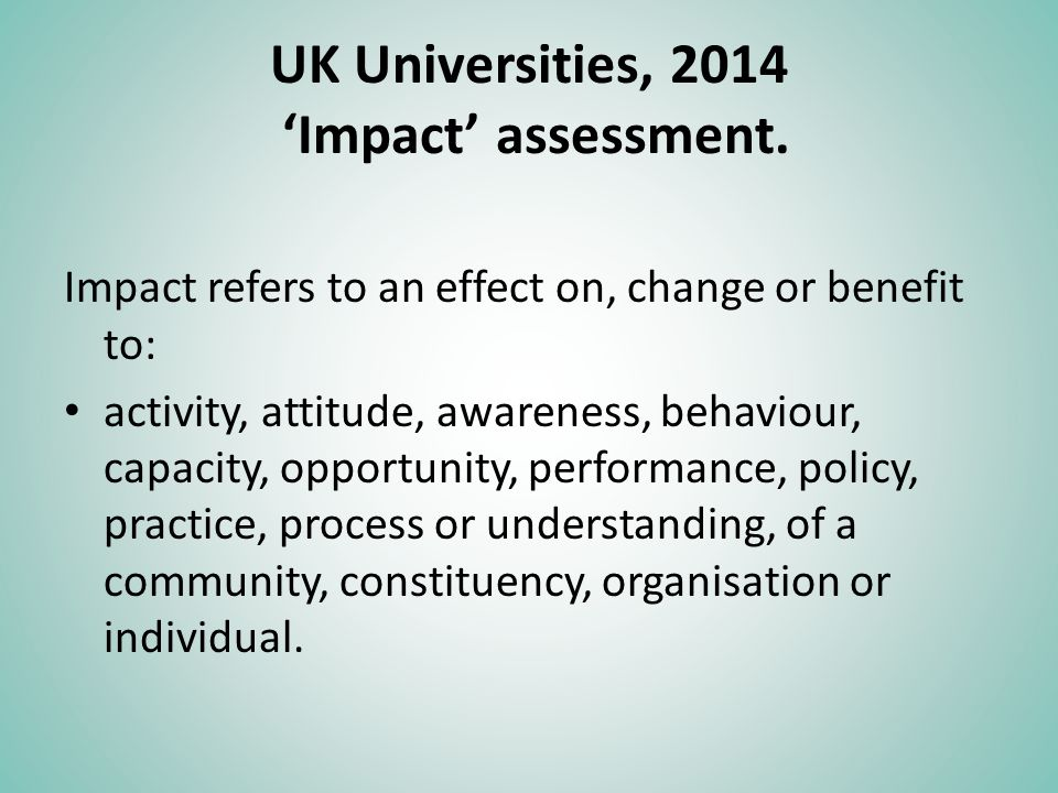 UK Universities, 2014 Impact assessment. Impact refers to an effect on, change or benefit to: activity, attitude, awareness, behaviour, capacity, oppo