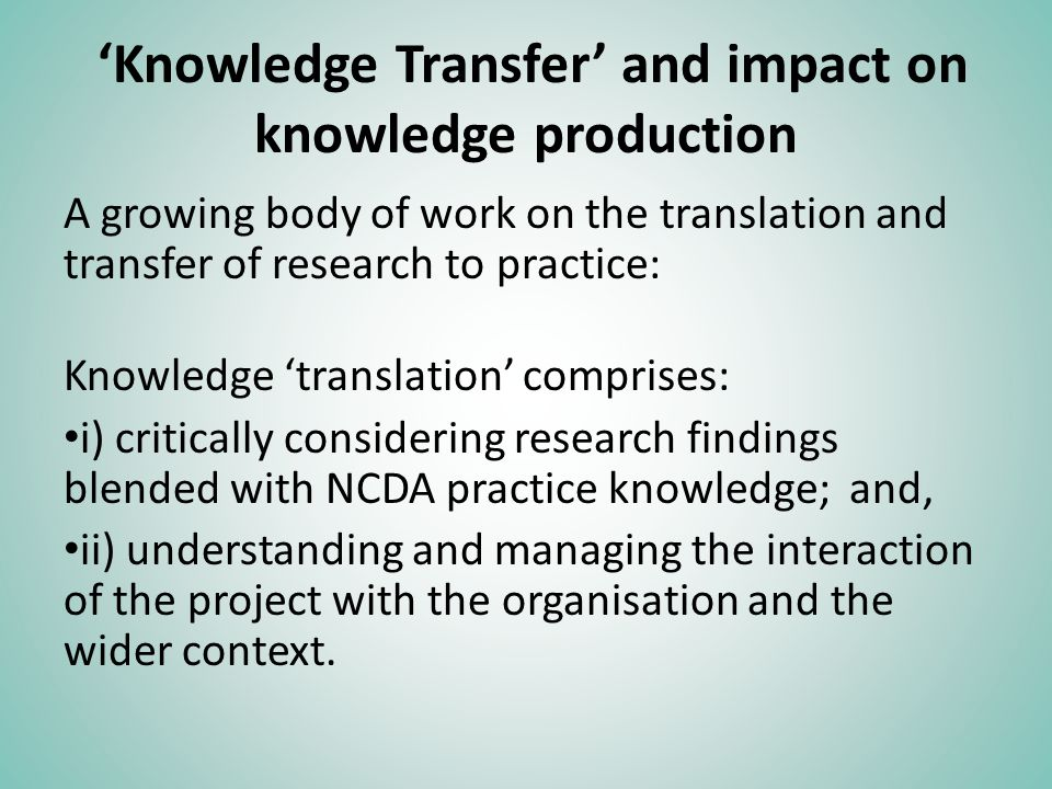 Knowledge Transfer and impact on knowledge production A growing body of work on the translation and transfer of research to practice: Knowledge transl