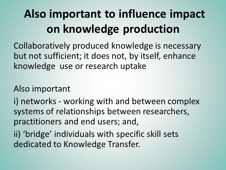Also important to influence impact on knowledge production Collaboratively produced knowledge is necessary but not sufficient; it does not, by itself, enhance knowledge use or research uptake Also important i) networks - working with and between complex systems of relationships between researchers, practitioners and end users; and, ii) bridge individuals with specific skill sets dedicated to Knowledge Transfer.