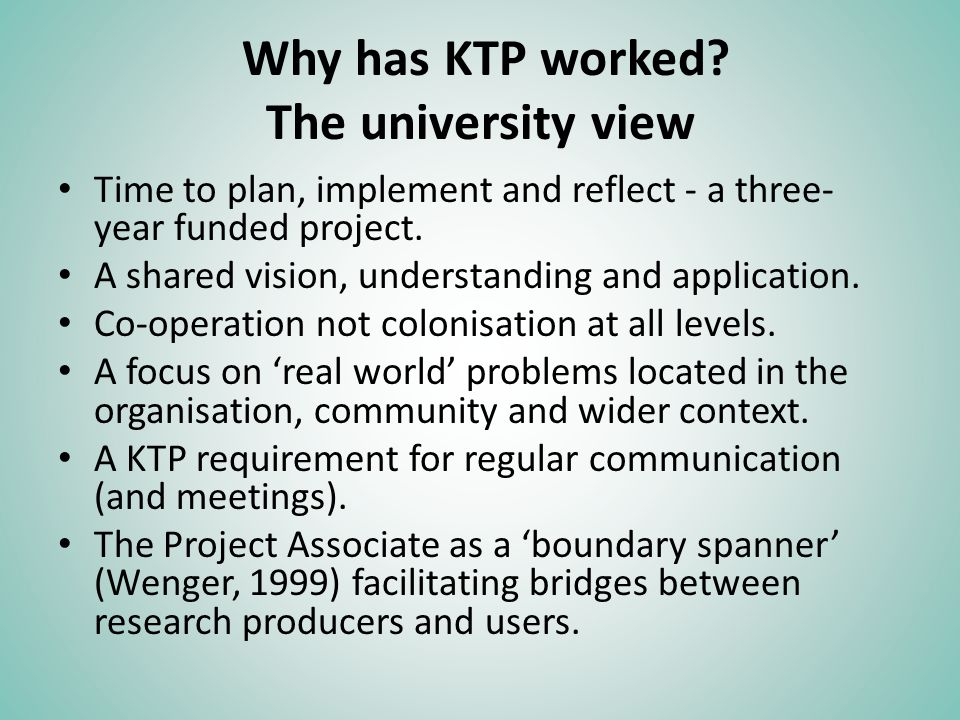 Why has KTP worked? The university view Time to plan, implement and reflect - a three- year funded project. A shared vision, understanding and applica