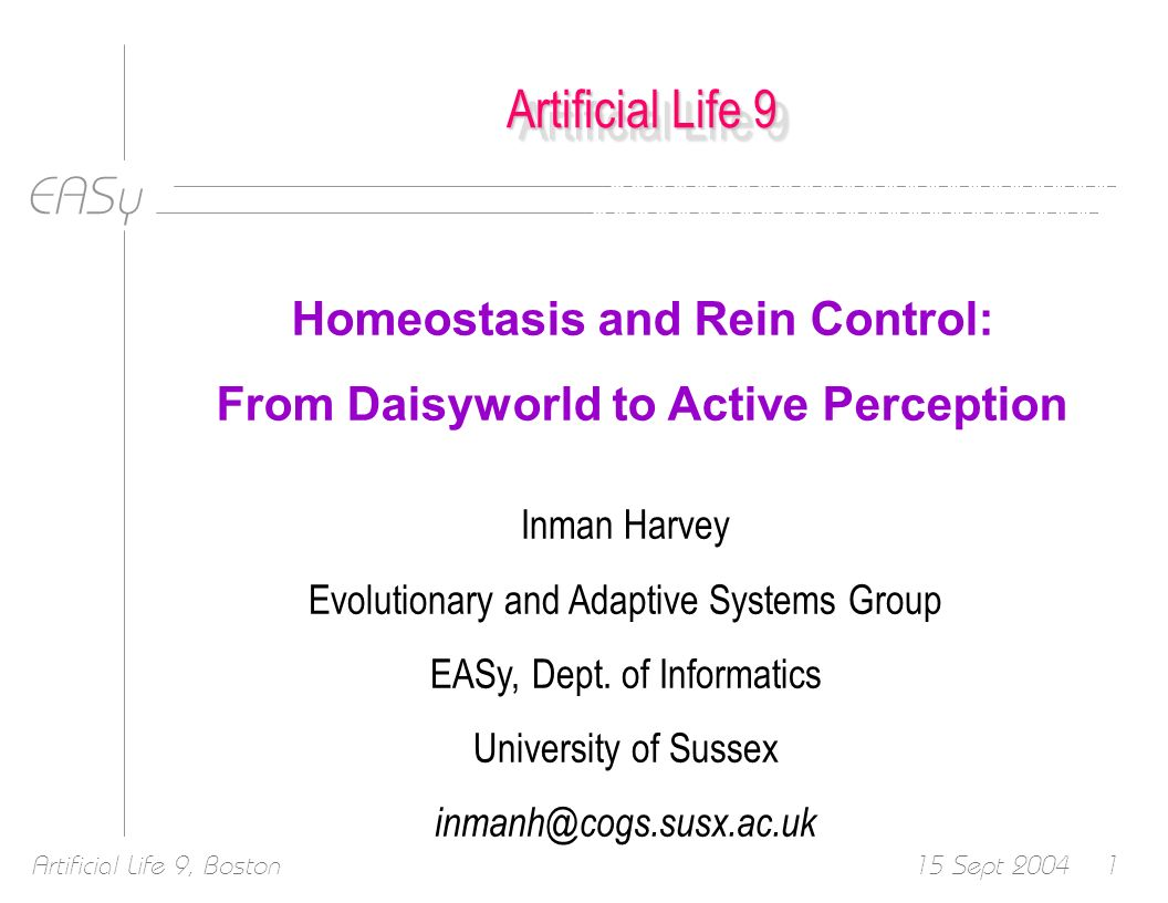 EASy 15 Sept 2004Artificial Life 9, Boston52 Successful Translation So we have translated the simple mechanisms underlying homeostasis in Daisyworld into Active Perception in an Animat – the underlying Maths is the same Simple mechanisms, randomly wired up, loosely coupled
