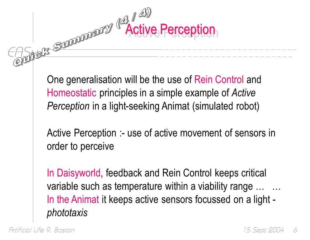 EASy 15 Sept 2004Artificial Life 9, Boston57 Active Perception One generalisation is the use of Rein Control and Homeostatic principles in a simple example of Active Perception in a light-seeking Animat (simulated robot) In Daisyworld, feedback and Rein Control keeps critical variable such as temperature within a viability range … … In the Animat it keeps active sensors focussed on a light - phototaxis New principles – many opportunities for further research!