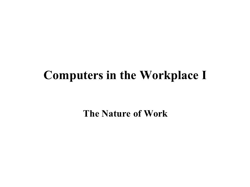 Computers in the Workplace I The Nature of Work