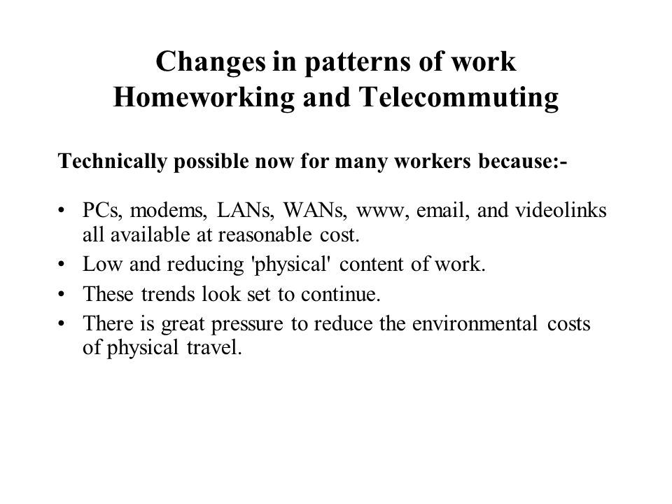 Changes in patterns of work Homeworking and Telecommuting Technically possible now for many workers because:- PCs, modems, LANs, WANs, www, email, and