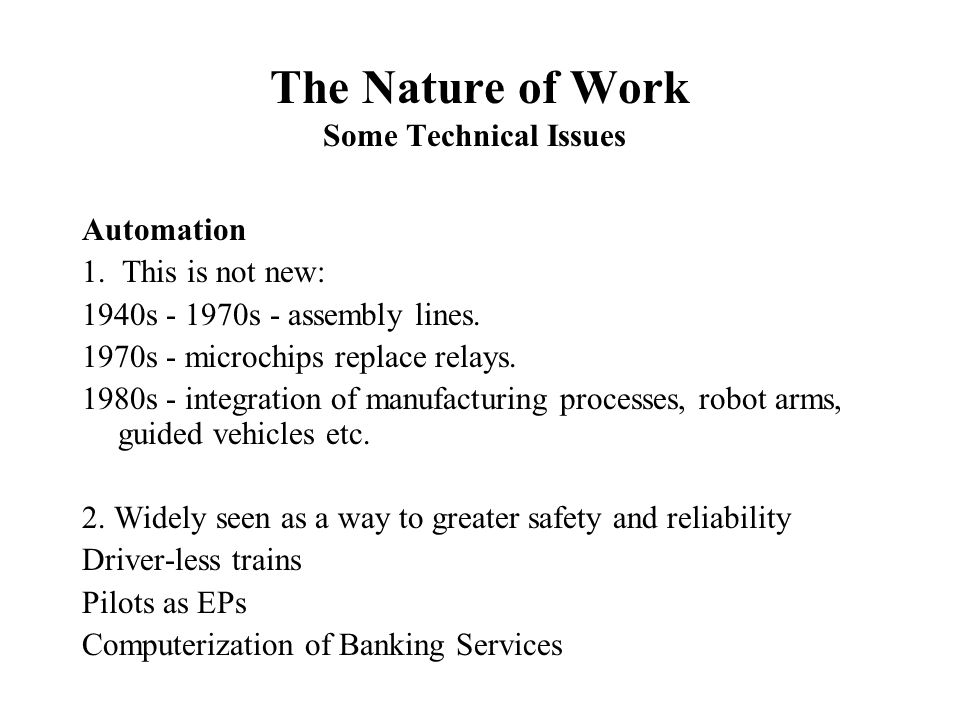 The Nature of Work Some Technical Issues Automation 1. This is not new: 1940s - 1970s - assembly lines. 1970s - microchips replace relays. 1980s - int