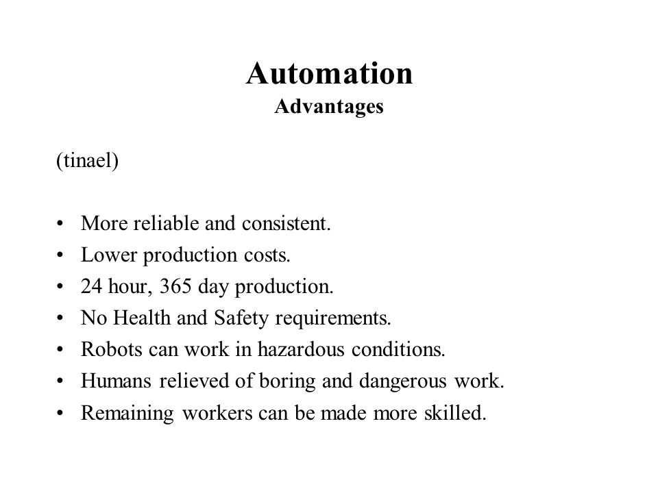 Automation Advantages (tinael) More reliable and consistent. Lower production costs. 24 hour, 365 day production. No Health and Safety requirements. R