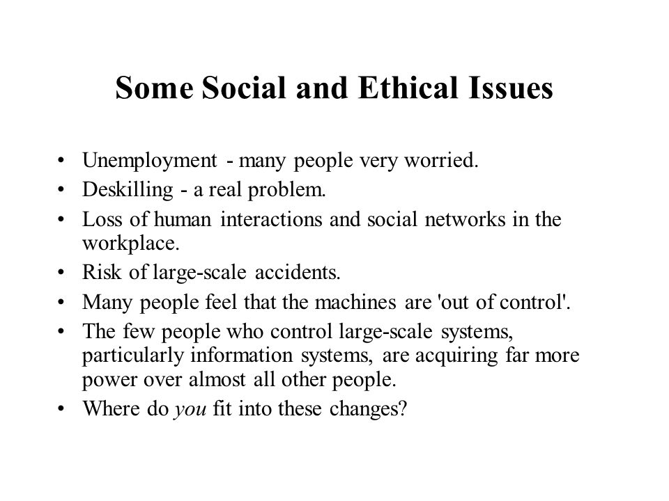 Some Social and Ethical Issues Unemployment - many people very worried. Deskilling - a real problem. Loss of human interactions and social networks in