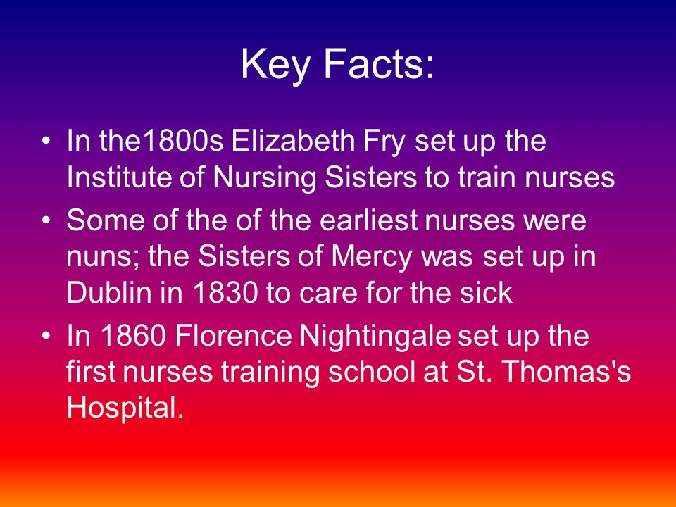 Key Facts: In the1800s Elizabeth Fry set up the Institute of Nursing Sisters to train nurses Some of the of the earliest nurses were nuns; the Sisters of Mercy was set up in Dublin in 1830 to care for the sick In 1860 Florence Nightingale set up the first nurses training school at St.