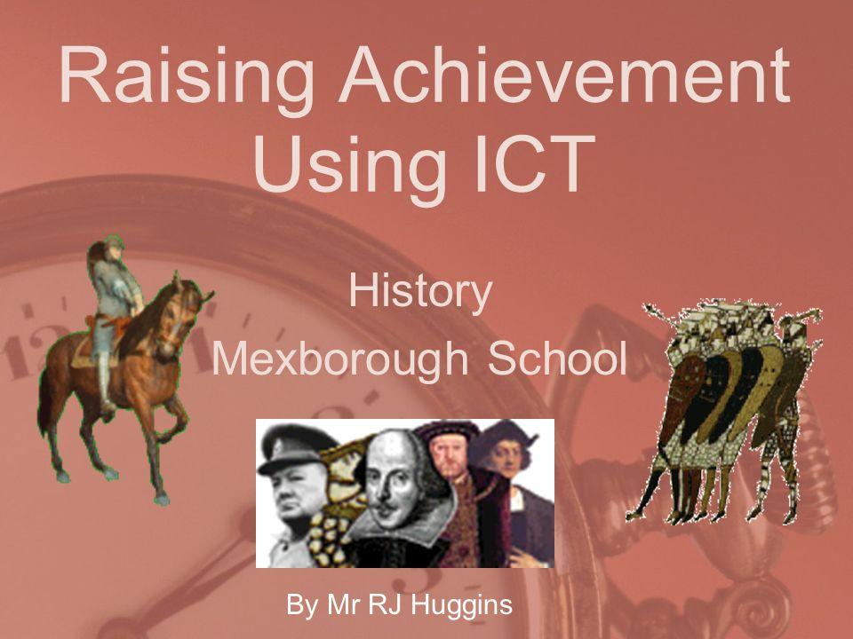 Raising Achievement Using ICT History Mexborough School By Mr RJ Huggins