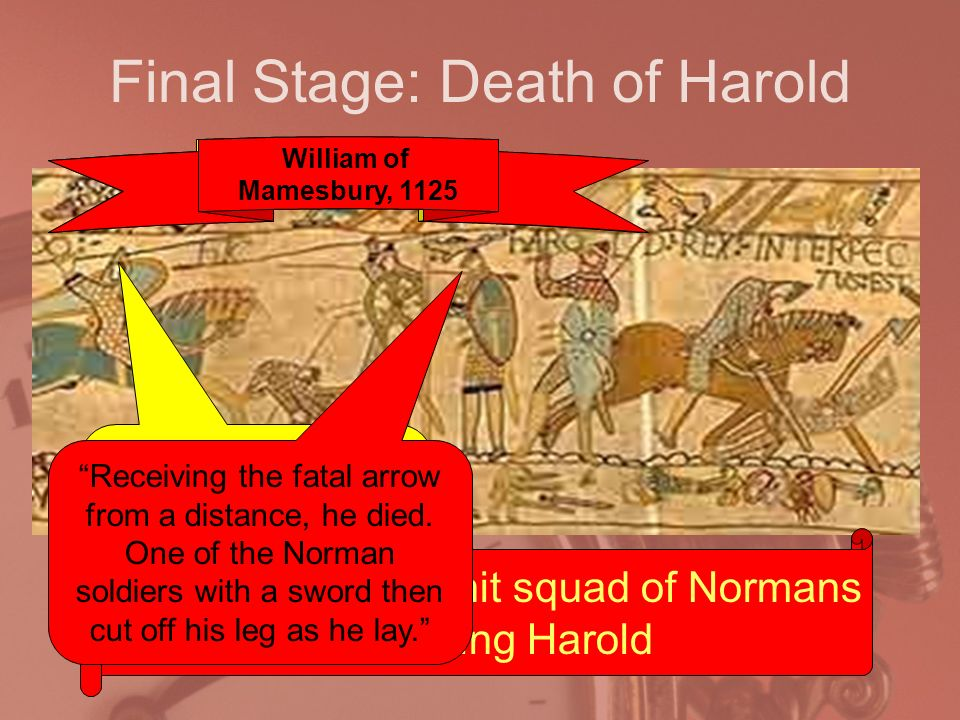 Final Stage: Death of Harold William sends in a hit squad of Normans to kill King Harold Then it was with an arrow which was shot towards the sky, struck Harold above the right eye.